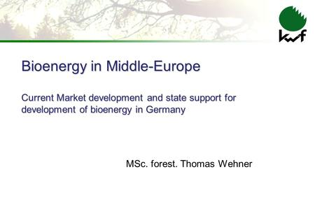 Bioenergy in Middle-Europe Current Market development and state support for development of bioenergy in Germany MSc. forest. Thomas Wehner.