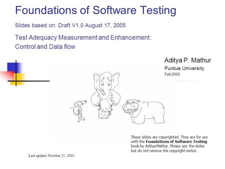 Foundations of Software Testing Slides based on: Draft V1.0 August 17, 2005 Test Adequacy Measurement and Enhancement: Control and Data flow Last update: