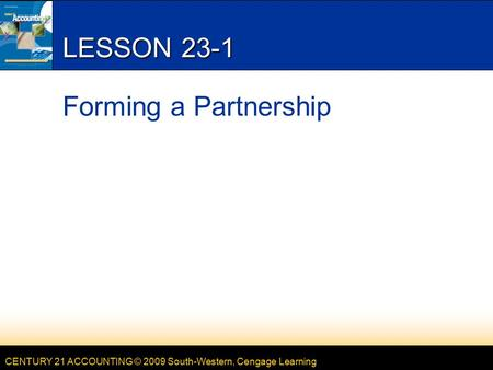 CENTURY 21 ACCOUNTING © 2009 South-Western, Cengage Learning LESSON 23-1 Forming a Partnership.