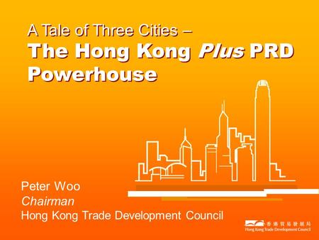 Peter Woo Chairman Hong Kong Trade Development Council A Tale of Three Cities – The Hong Kong Plus PRD Powerhouse.
