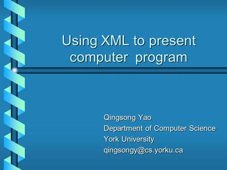 Using XML to present computer program Qingsong Yao Qingsong Yao Department of Computer Science Department of Computer Science York University York University.