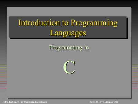 Introduction to Programming Languages S1.3.1Bina © 1998 Liran & Ofir Introduction to Programming Languages Programming in C.