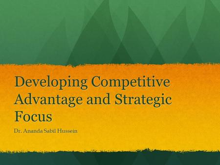Developing Competitive Advantage and Strategic Focus Dr. Ananda Sabil Hussein.