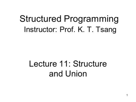 Structured Programming Instructor: Prof. K. T. Tsang Lecture 11: Structure and Union 1.