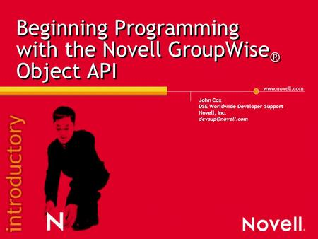 Beginning Programming with the Novell GroupWise ® Object API John Cox DSE Worldwide Developer Support Novell, Inc.