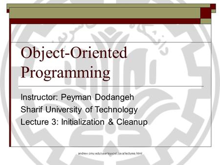 Object-Oriented Programming Instructor: Peyman Dodangeh Sharif University of Technology Lecture 3: Initialization & Cleanup andrew.cmu.edu/user/syucel/Java/lectures.html.