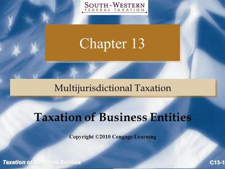 Taxation of Business Entities C13-1 Chapter 13 Multijurisdictional Taxation Copyright ©2010 Cengage Learning Taxation of Business Entities.