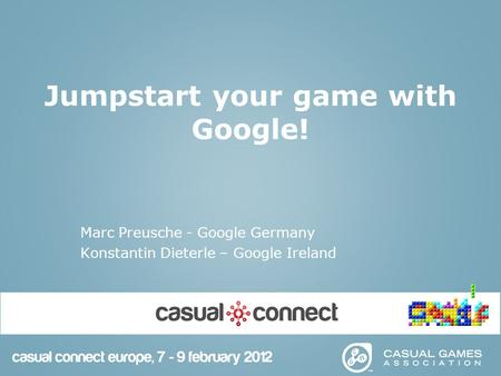 Jumpstart your game with Google! Marc Preusche - Google Germany Konstantin Dieterle – Google Ireland.