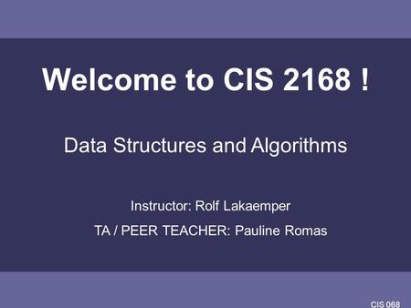 CIS 068 Welcome to CIS 2168 ! Data Structures and Algorithms Instructor: Rolf Lakaemper TA / PEER TEACHER: Pauline Romas.