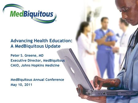 ® Advancing Health Education: A MedBiquitous Update Peter S. Greene, MD Executive Director, MedBiquitous CMIO, Johns Hopkins Medicine MedBiquitous Annual.