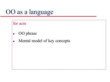 OO as a language for acm l OO phrase l Mental model of key concepts.