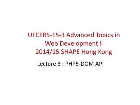 Lecture 3 : PHP5-DOM API UFCFR5-15-3 Advanced Topics in Web Development II 2014/15 SHAPE Hong Kong.
