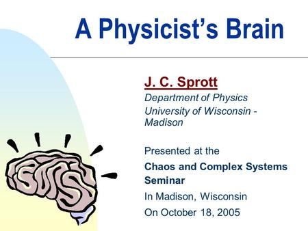 A Physicist's Brain J. C. Sprott Department of Physics University of Wisconsin - Madison Presented at the Chaos and Complex Systems Seminar In Madison,