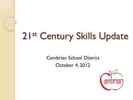 21 st Century Skills Update Cambrian School District October 4, 2012.
