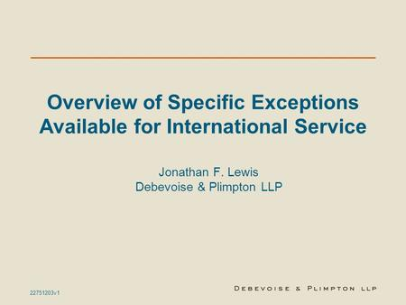 22751203v1 Overview of Specific Exceptions Available for International Service Jonathan F. Lewis Debevoise & Plimpton LLP.