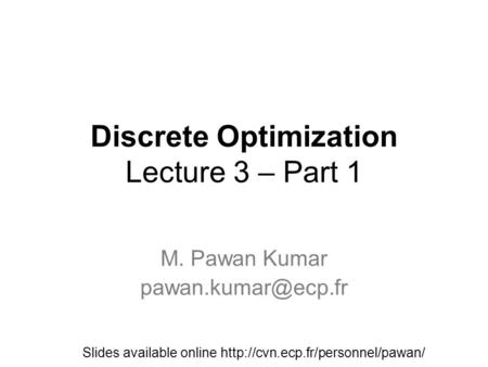 Discrete Optimization Lecture 3 – Part 1 M. Pawan Kumar Slides available online