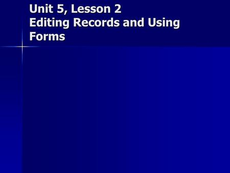 Unit 5, Lesson 2 Editing Records and Using Forms.