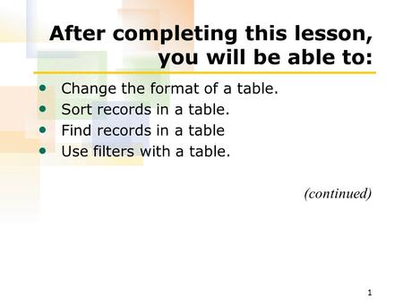 1 After completing this lesson, you will be able to: Change the format of a table. Sort records in a table. Find records in a table Use filters with a.