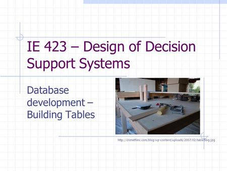IE 423 – Design of Decision Support Systems Database development – Building Tables