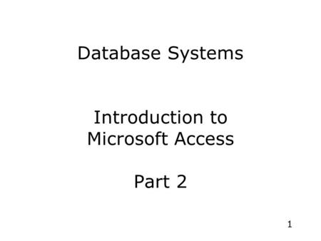 1 Database Systems Introduction to Microsoft Access Part 2.
