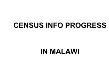 CENSUS INFO PROGRESS IN MALAWI. Malawi intends to use CensusInfo as the dissemination platform of its 2008 Population and Housing Census.