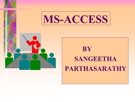 MS-ACCESS BY SANGEETHA PARTHASARATHY Topics Covered Understanding different types of Queries Creating a Query Creating a Query using a Wizard Changing.