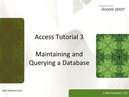 COMPREHENSIVE Access Tutorial 3 Maintaining and Querying a Database.