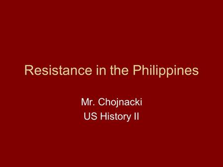 Resistance in the Philippines Mr. Chojnacki US History II.
