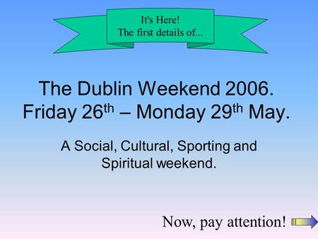 The Dublin Weekend 2006. Friday 26 th – Monday 29 th May. A Social, Cultural, Sporting and Spiritual weekend. It's Here! The first details of... Now, pay.
