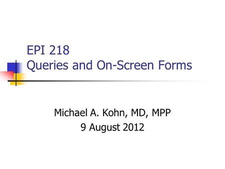 EPI 218 Queries and On-Screen Forms Michael A. Kohn, MD, MPP 9 August 2012.