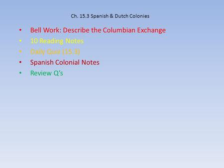 Ch. 15.3 Spanish & Dutch Colonies Bell Work: Describe the Columbian Exchange 10 Reading Notes Daily Quiz (15.3) Spanish Colonial Notes Review Q's.