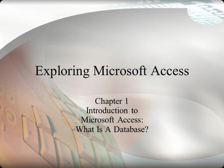 Exploring Microsoft Access Chapter 1 Introduction to Microsoft Access: What Is A Database?