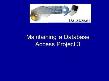 Maintaining a Database Access Project 3. 2 What is Database Maintenance ?  Maintaining a database means modifying the data to keep it up-to-date. This.