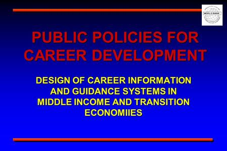 PUBLIC POLICIES FOR CAREER DEVELOPMENT DESIGN OF CAREER INFORMATION AND GUIDANCE SYSTEMS IN MIDDLE INCOME AND TRANSITION ECONOMIIES.