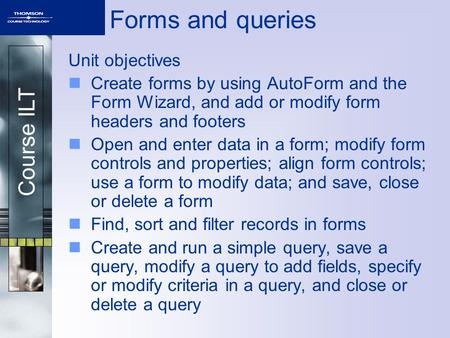 Course ILT Forms and queries Unit objectives Create forms by using AutoForm and the Form Wizard, and add or modify form headers and footers Open and enter.