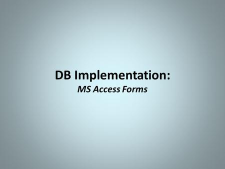 DB Implementation: MS Access Forms. MS Access Forms  Purpose Data entry, editing, & viewing data in tables Forms are user-friendlier to end-users than.