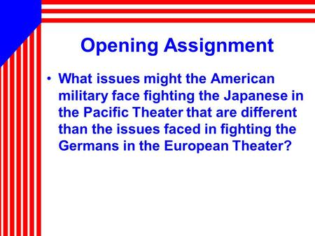 Opening Assignment What issues might the American military face fighting the Japanese in the Pacific Theater that are different than the issues faced in.