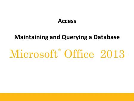 ® Microsoft Office 2013 Access Maintaining and Querying a Database.