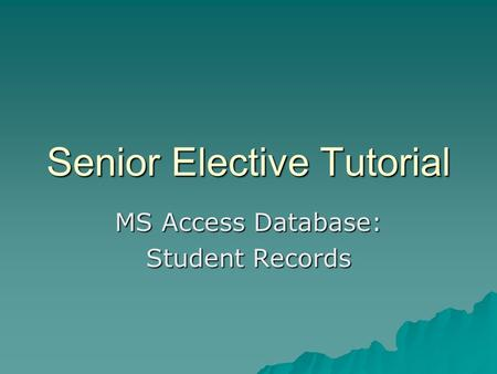 Senior Elective Tutorial MS Access Database: Student Records.