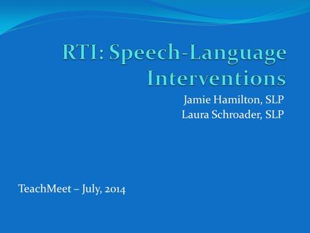 Jamie Hamilton, SLP Laura Schroader, SLP TeachMeet – July, 2014.
