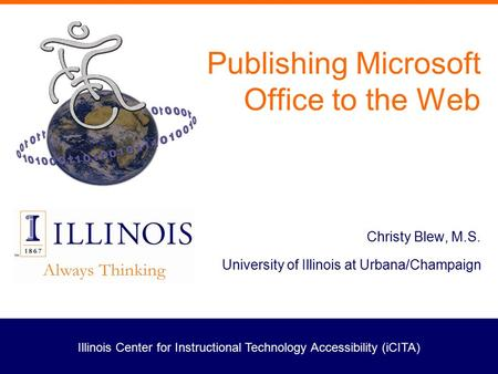 Illinois Center for Instructional Technology Accessibility (iCITA) Publishing Microsoft Office to the Web Christy Blew, M.S. University of Illinois at.