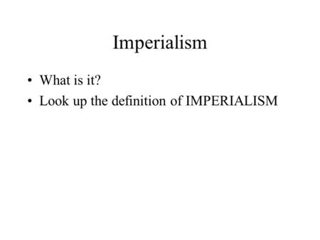 Imperialism What is it? Look up the definition of IMPERIALISM.