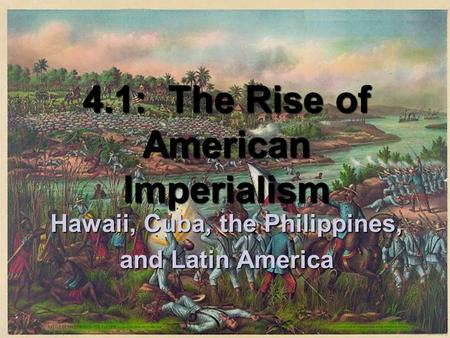 4.1: The Rise of American Imperialism Hawaii, Cuba, the Philippines, and Latin America.