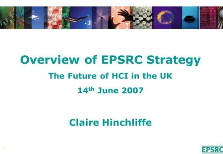 1 Overview of EPSRC Strategy The Future of HCI in the UK 14 th June 2007 Claire Hinchliffe.