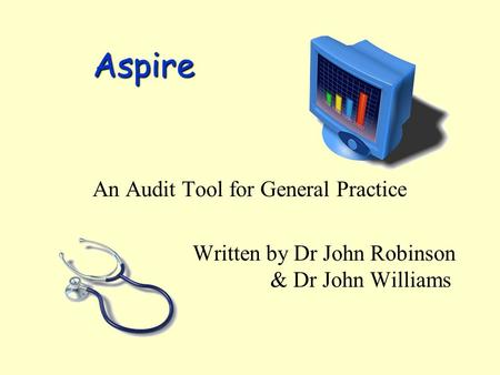 Aspire An Audit Tool for General Practice Written by Dr John Robinson & Dr John Williams.