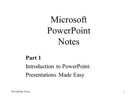 PowerPoint Notes1 Microsoft PowerPoint Notes Part 1 Introduction to PowerPoint: Presentations Made Easy.