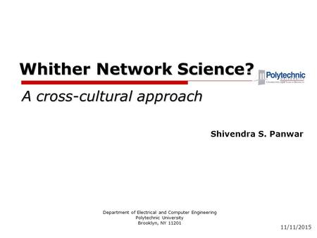 11/11/2015 Whither Network Science? Department of Electrical and Computer Engineering Polytechnic University Brooklyn, NY 11201 Shivendra S. Panwar A cross-cultural.