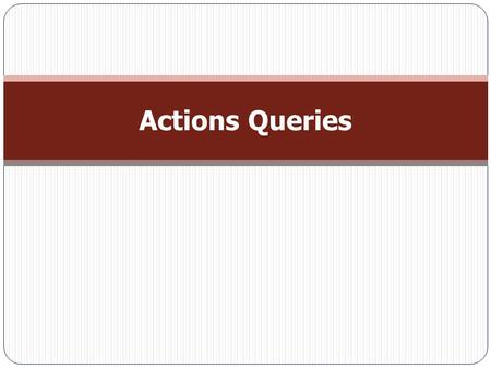 Actions Queries. Understanding Action Queries  Action queries are a way to make corrections to database. They can make an enormous mess of database if.