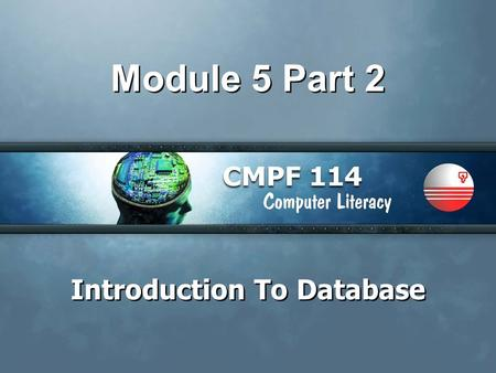Module 5 Part 2 Introduction To Database. Module Objectives At the end of the module, students should be able to: –Describe the process of creating a.