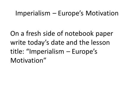 "Imperialism – Europe's Motivation On a fresh side of notebook paper write today's date and the lesson title: ""Imperialism – Europe's Motivation"""